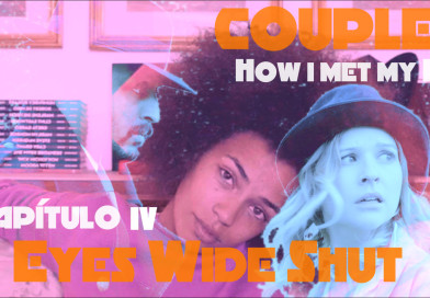 "Couples – How i met my Ex – Capítulo IV ""Eyes Wide Shut"""