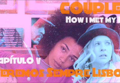 "Couples – How i met my Ex – Capítulo V ""Teremos Sempre Lisboa"""